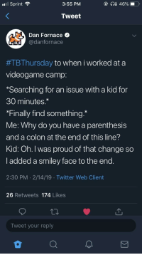 Twitter, Sprint, and Proud: l Sprint  3:55 PM  Tweet  Dan Fornace  @danfornace  #TBThursday to When i worked at a  videogame camp  *Searching for an issue with a kid for  30 minutes.  *Finally find something.*  Me: Why do you have a parenthesis  and a colon at the end of this line?  Kid: Oh. l was proud of that change so  I added a smiley face to the end  2:30 PM 2/14/19 Twitter Web Client  26 Retweets 174 Likes  Tweet your reply Same