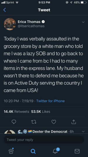 Iphone, Lazy, and Twitter: l Sprint  @ 48%  9:53 PM  Tweet  Erica Thomas  @itsericathomas  Today I was verbally assaulted in the  grocery store by a white man who told  me I was a lazy SOB and to go back to  where I came from bc I had to many  items in the express lane. My husband  wasn't there to defend me because he  is on Active Duty serving the country  came from USA!  10:20 PM 7/19/19 Twitter for iPhone  14.4K Retweets 53.5K Likes  Dexter the Democrat 6h  Tweet your reply Jussie Smollett 2.0
