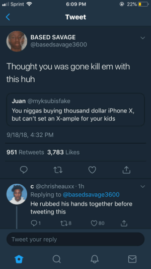 He tried, he really did by eightydollarsocks MORE MEMES: l Sprint  6:09 PM  2296 LO,  Tweet  BASED SAVAGE  @basedsavage3600  Thought you was gone kill em with  this huh  Juan @myksubisfake  You niggas buying thousand dollar iPhone X,  but can't set an X-ample for your kids  9/18/18, 4:32 PM  951 Retweets 3,783 Likes  c @chrisheauxx: 1h  Replying to @basedsavage3600  He rubbed his hands together before  tweeting this  Tweet your reply He tried, he really did by eightydollarsocks MORE MEMES