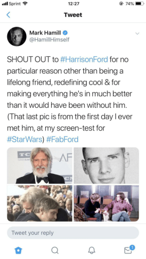Mark Hamill wishing his lifelong friend Harrison Ford a Happy Birthday via twitter.: l Sprint  @ 74%  12:27  Tweet  Mark Hamill  @HamillHimself  SHOUT OUT to #HarrisonFord for no  particular reason other than being a  lifelong friend, redefining cool & for  making everything he's in much better  than it would have been without him  (That last pic is from the first day l ever  met him, at my screen-test for  #StarWars) #FabFord  TC  AF  TURNER CLAS  C  ASSIC  Tweet your reply Mark Hamill wishing his lifelong friend Harrison Ford a Happy Birthday via twitter.