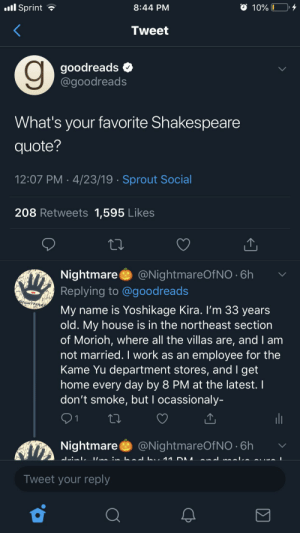 Anime, My House, and Shakespeare: l Sprint  8:44 PM  10%  Tweet  goodreads  @goodreads  What's your favorite Shakespeare  quote?  12:07 PM 4/23/19 Sprout Social  208 Retweets 1,595 Likes  @NightmareOf NO 6h  Nightmare  Replying to @goodreads  My name is Yoshikage Kira. I'm 33 years  old. My house is in the northeast section  of Morioh, where all the villas are, and I am  not married. I work as an employee for the  Kame Yu department stores, and I get  home every day by 8 PM at the latest. I  don't smoke, but I ocassionaly-  01  ill  @NightmareOf NO 6h  Nightmare  Tweet your reply Heh