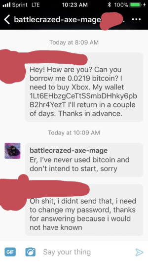 battlecrazed-axe-mage:  Hey y'all, just a heads up, there's been an epidemic of bitcoin scammers hitting tumblr. I got this earlier and only responded because the guy's blog looked legit, and he had no idea he'd sent it. Check your messages and change your password if needed, and as always don't send random strangers bitcoin. Stay safe!: .l Sprint LTE  10:23 AM  * 100%  battlecrazed-axe-mage  Today at 8:09 AM  Hey! How are you? Can you  borrow me 0.0219 bitcoin? I  need to buy Xbox. My wallet  1Lt6EHbzgCeTtSSmbDHhky6pb  B2hr4YezT I'll return in a couple  of days. Thanks in advance.  Today at 10:09 AM  battlecrazed-axe-mage  Er, I've never used bitcoin and  don't intend to start, sorry  h shit, i didnt send that, i need  to change my password, thanks  for answering because i woulo  not have known  GIFSay your thing battlecrazed-axe-mage:  Hey y'all, just a heads up, there's been an epidemic of bitcoin scammers hitting tumblr. I got this earlier and only responded because the guy's blog looked legit, and he had no idea he'd sent it. Check your messages and change your password if needed, and as always don't send random strangers bitcoin. Stay safe!