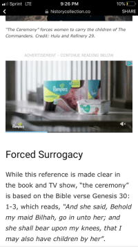 """surrogacy: .l Sprint LTE  10% LO  SHARE  9:26 PM  a historycollection.co  """"The Ceremony"""" forces women to carry the children of The  Commanders. Credit: Hulu and Refinery 29.  ADVERTISEMENT-CONTINUE READING BELOW  Pampers  Forced Surrogacy  While this reference is made clear in  the book and TV show, """"the ceremony""""  is based on the Bible verse Genesis 30:  1-3, which reads, """"And she said, Behold  my maid Bilhah, go in unto her; and  she shall bear upon my knees, that I  may also have children by her""""."""