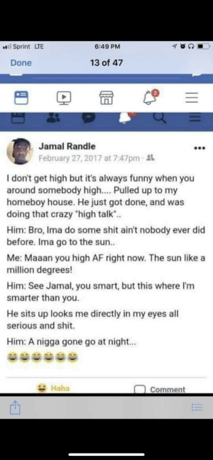 "Af, Crazy, and Funny: l Sprint LTE  6:49 PM  13 of 47  Done  2  Jamal Randle  February 27, 2017 at 7:47pm t  I don't get high but it's always funny when you  around somebody high.... Pulled up to my  homeboy house. He just got done, and was  doing that crazy ""high talk"".  Him: Bro, Ima do some shit ain't nobody ever did  before. Ima go to the sun..  Me: Maaan you high AF right now. The sun like a  mil lion degrees!  Him: See Jamal, you smart, but this where I'm  smarter than you.  He sits up looks me directly in my eyes all  serious and shit.  Him: A nigga gone go at night...  Haha  Comment"