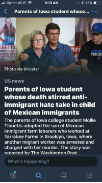 mexican immigrants: l Sprint Wi-Fi  9:13 AM  <  Parents of Iowa student whose...。。。  BETTS  NFO  ATELY 120 LBS  D BROWN EYES  Y JULY 18, 2018  N, IA  TION CALL THE  ERIFF'S OFFICE  FOOTBA  Photo via @vcstar  US news  Parents of lowa student  whose death stirred anti-  immigrant hate take in child  of Mexican immigrants  The parents of lowa college student Mollie  Tibbetts adopted the son of Mexican  immigrant farm laborers who worked at  Yarrabee Farms in Brooklyn, lowa, where  another migrant worker was arrested and  charged with her murder. The story was  renorted bv The Washinaton Post.  What's happening?