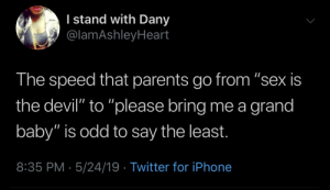 """Everybody want a baby til you gotta keep the baby"" - Paul Mooney (probably): l stand with Dany  @lamAshleyHeart  The speed that parents go from ""sex is  the devil"" to ""please bring me a grand  baby"" is odd to say the least.  8:35 PM- 5/24/19 Twitter for iPhone ""Everybody want a baby til you gotta keep the baby"" - Paul Mooney (probably)"