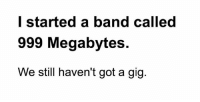 Memes, Band, and 🤖: l started a band called  999 Megabytes.  We still haven't got a gig