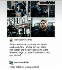 """Memes, House, and Supernatural: L,  stickingupforsammy  """"When Jensen runs, even our stunt guys  can't catch him. He's like I'm only going  half speed!' and the guys are fading in the  distance,"""" says Lou Bollo [Supernatural stunt  coordinator]  nashl-and-kiilan  Thosetle bow legs can move! i can't wait till we move out of this house oh my golly ~ supernatural supernaturalfandom spn spnfamily samwinchester deanwinchester castiel mishacollins bobbysinger jensenackles jaredpadalecki winchesterbrothers destiel cockles twistandshout twistandshoutfanfic twistandshoutfeels funnysupernatural mishaforpresident"""