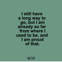 <3: l still have  a long way to  go, but I am  already so far  from whereI  used to be, and  I am proud  of that.  Lessons Taught  By LIFE <3