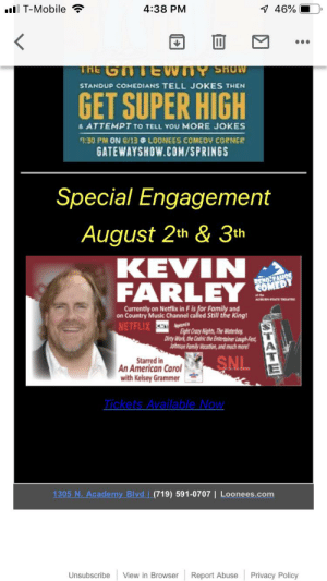 Crazy, Family, and Music: l T-Mobile  4:38 PM  7 46%  THE GTTE VWTY SHOW  STANDUP COMEDIANS TELL JOKES THEN  GET SUPER HIGH  & ATTEMPT TO TELL YOU MORE JOKES  7:30 PM ON GI13 @ LOONEES COMEOV CORNER  GATEWAYSHOW.COM/SPRINGS  Special Engagement  August 2th & 3th  KEVIN  FARLEY  RENO TAHO  COMEDY  Currently on Netflix in F is for Family and  on Country Music Channel called Still the King!  CCTAppn  Eight Crazy Nights,The Waterboy  Dirty Work, the Cedric the Entertainer Lough-Fest  Johnson Family Vacation, and much more  NETFLIX  SNL  Starred in  An American Carol  with Kelsey Grammer  Tickets Available Now  1305 N. Academy Blvd (719) 591-0707 | Loonees.com  Report Abuse  Unsubscribe  View in Browser  Privacy Policy  STATE Anyone else free on the threeth?