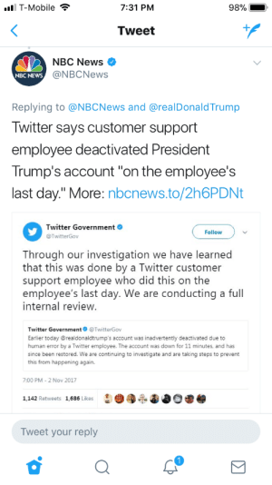 "sadillite:Departing Twitter employee…..you're doing amazing sweetie: l T-Mobile  7:31 PM  Tweet  NBC News >  @NBCNews  NBC NEWs  Replying to @NBCNews and @realDonaldTrump  Iwitter says customer support  employee deactivated President  Trump's account ""on the employee's  last day."" More: nbcnews.to/2h6PDNt  Twitter Government  @TwitterGov  Follow  Through our investigation we have learned  that this was done by a Twitter customer  support employee who did this on the  employee's last day. We are conducting a full  internal review  Twitter Government@TwitterGov  Earlier today @realdonaldtrump's account was inadvertently deactivated due to  human error by a Twitter employee. The account was down for 11 minutes, and has  since been restored. We are continuing to investigate and are taking steps to prevent  this from happening again.  7:00 PM-2 Nov 2017  1,142 Retweets 1,686 Likes  Tweet your reply sadillite:Departing Twitter employee…..you're doing amazing sweetie"