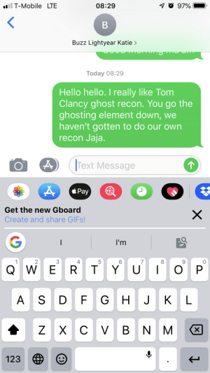 Hello, T-Mobile, and Game: l T-Mobile LTE  08:29  97%  B  Buzz Lightyear Katie>  Today 08:29  Hello hello. I really like Tom  Clancy ghost recon. You go the  ghosting element down, we  haven't gotten to do our own  recon Jaja.  Text Message  *Pay  Get the new Gboard  X  Create and share GIFS!  G  I'm  2  3  5  7  1  4  E R T  YU  O P  QW  |  G H  J  KL  A S D  VBN M  XCV  X  123  LO  LL  N Ghost recon is my favorite game