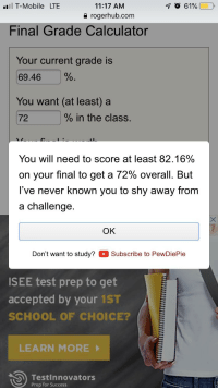 Finals, School, and T-Mobile: l T-Mobile LTE  1 O 619600  11:17 AM  a rogerhub.com  Final Grade Calculator  Your current grade is  69.46 %.  You want (at least) a  72  % in the class.  You will need to score at least 82.16%  on your final to get a 72% overall. But  I've never known you to shy away from  a challenge  OK  Don't want to study? Subscribe to PewDiePie  ISEE test prep to get  accepted by your 1ST  SCHOOL OF CHOICE?  LEARN MORE  Testinnovators  Prep for Success