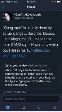 "Bloods, Crips, and Head: l T-Mobile LTE  12:15 PNM  Tweet  #ConfirmKavanaugh  @UppercutSlut  ""Gang rape"" is usually done by  actual gangs .. like crips, bloods,  Latin kings, ms 13... hence the  term GANG rape. How many white  boys are in ms 13 twitter.com/  xmangojuice/st  2star yelp review @xMangojuice  white frat boys are far more likely to  commit group or ""gang"" rape than any  minority youre picturing in your head as  the typical ""gang rapist"" twitter.com/  onlinewweman/s  9/28/18, 11:46 AM  Tweet your reply memehumor:  I lost IQ points reading this"