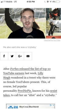 """T-Mobile, youtube.com, and Forbes: l T-Mobile LTE  4:55 PM  PewDie Pie/YouTube  He also said she was a 'crybaby.  After Forbes released the list of top-10  YouTube earners last week, Lilly  Singh wondered in a tweet why there were  no female YouTubers present. This, of  course, led popular  personality PewDiePie, known for his sexist  takes, to call her an """"idiot"""" and a """"crybaby.""""  TCBlueCross BlueShield"""
