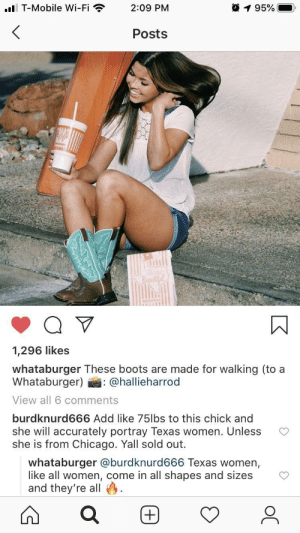 Wholesome Whataburger: ..l T-Mobile Wi-Fi  195%  2:09 PM  Posts  Beautil  1,296 likes  whataburger These boots are made for walking (to a  Whataburger)  : @hallieharrod  View all 6 comments  burdknurd666 Add like 75lbs to this chick and  she will accurately portray Texas women. Unless  she is from Chicago. Yall sold out.  whataburger @burdknurd666 Texas women,  like all women, come in all shapes and sizes  and they're all Wholesome Whataburger