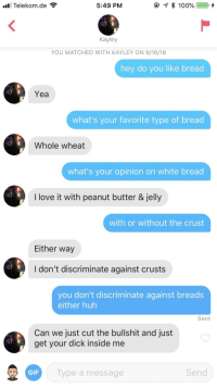 Gif, Huh, and Love: l Telekom.de  5:49 PM  Kayley  YOU MATCHED WITH KAYLEY ON 9/16/18  hey do you like bread  Yea  what's your favorite type of bread  Whole wheat  what's your opinion on white bread  I love it with peanut butter & jelly  with or without the crust  Either way  I don't discriminate against crusts  you don't discriminate against breads  either huh  Sent  Can we just cut the bullshit and just  get your dick inside me  GIF  Type a message  Send well okay then