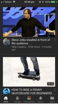 "Anaconda, Reddit, and Skateboarding: l Telstra  10:26 pm  @  100%1  0,+  5:12  Steve Jobs insulted in front of  the audience  Mike Vogelius 435K views 5 months  ago  16:15  HOW TO RIDE A PENNY  SKATEBOARD FOR BEGINNERS  Home  Trending Subscriptions Activity  Library <p><a href=""http://humoristics.tumblr.com/post/174174352205"" class=""tumblr_blog"" target=""_blank"">humoristics</a>:</p> <blockquote>me👌irl <p><a href=""https://www.reddit.com/r/me_irl/comments/8juj6y/meirl/?utm_source=ifttt"" target=""_blank"">credit</a></p> </blockquote>"