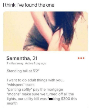 "Taxes, All The, and Samantha: l think l've found the one  Samantha, 21  7 miles away Active 1 day ago  Standing tall at 5'2""  I want to do adult things with you..  whispers taxes  panting softly pay the mortgage  moans make sure we turned off all the  lights, our utility bill was faeking $300 this  month"