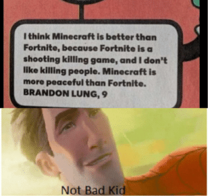 Bad, Minecraft, and Game: l think Minecraft is better than  Fortnite, because Fortnite is a  shooting killing game, and I don't  like killing people. Minecraft is  more peaceful than Fortnite.  BRANDON LUNG, 9  Not Bad Kid We are winning guys