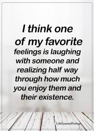 Memes, 🤖, and How: l think one  of my favorite  feelings is laughing  with someone and  realizing half way  through how much  you enjoy them and  their existence.  LifeLearnedFeelng <3