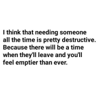 Time, All The, and All the Time: l think that needing someone  all the time is pretty destructive.  Because there will be a time  when they'll leave and you'll  feel emptier than ever.