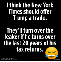 20 Brutally Hilarious Memes Reacting to the Anonymous Op-Ed: http://bit.ly/2M7tMPh: l think the New York  Times should offer  Trump a trade.  They'll turn over the  leaker if he turns over  the last 20 years of his  tax returns.  @TheRickWilson  wther98 20 Brutally Hilarious Memes Reacting to the Anonymous Op-Ed: http://bit.ly/2M7tMPh