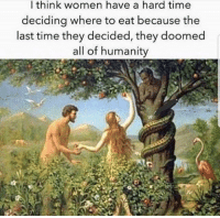 Memes, Time, and Women: l think women have a hard time  deciding where to eat because the  last time they decided, they doomed  all of humanity Since the beginning