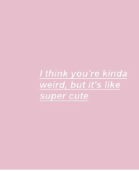 Cute, Weird, and Super: l think you're kinda  weird, but it's like  super cute