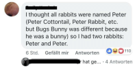 <p>Wholesome thoughts as a kid</p>: l thought all rabbits were named Peter  (Peter Cottontail, Peter Rabbit, etc.  but Bugs Bunny was different because  he was a bunny) so I had two rabbits:  Peter and Peter.  6 Std. Gefällt mir Antworten 110  r hat ge... 4 Antworten <p>Wholesome thoughts as a kid</p>