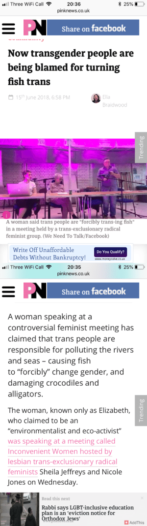"Facebook, Lgbt, and News: l Three WiFi Call20:36  * 25%10,  pinknews.co.uk  Share on facebook  Now transgender people are  being blamed for turning  fish trans  15th June 2018, 6:58 PM  Ella  Braidwood  b.0  A woman said trans people are ""forcibly trans-ing fish""  in a meeting held by a trans-exclusionary radical  feminist group. (We Need To Talk/Facebook)  Write Off Unaffordable  Debts Without Bankruptcy! www.moneysolve.co.uk  Do You Qualify?   .Three WiFi Call  20:35  pinknews.co.uk  25%LO.  Share on facebook  A woman speaking at a  controversial feminist meeting has  claimed that trans people are  responsible for polluting the rivers  and seas - causing fish  to ""forcibly"" change gender, and  damaging crocodiles and  alligators.  The woman, known only as Elizabeth,  who claimed to be an  ""environmentalist and eco-activist""  was speaking at a meeting called  Inconvenient Women hosted by  lesbian trans-exclusionary radical  feminists Sheila leffreys and Nicole  Jones on Wednesday  Read this next  Rabbi says LGBT-inclusive education  plan is an 'eviction notice for  Orthodox Jews'  www.pews.co.dR  +AddThis plantanarchy:  youareagoodperson: apiapicka:   sleepy-space-princess:  radical feminists are claiming transgender people are turning fish transgender now wtf  This is literally ""Chemicals Making Frogs Gay: The Sequel"", I can't believe this.    it's almost like TERFs are conservatives or something   I think what may be being referenced is the study that have found that certain areas with endocrine-disrupting pollution in the water have affected amphibian sex determination? Some people have theorized that human medications that contain estrogen are part of the problem because they're excreted in waste but like… a lot of fertilizers can be endocrine disrupters. Agricultural and lawn runoff and general pollution from farms, big business, etc is a WAY more likely culprit in affecting the health of amphibian and fish populations than like… a handful of trans women and boatload of older cis women taking a piss.In other words, it's a confusion similar to the ""the phytoestrogens in soy turns you into a man-boobed manlet"", where folks see something about hormones and freak the fuck out for the wrong reasons."