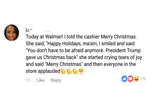 """Christmas, Crying, and Definitely: L  Today at Walmart I told the cashier Merry Christmas.  She said, """"Happy Holidays, ma'am, I smiled and said  """"You don't have to be afraid anymore. President Trump  gave us Christmas back"""" she started crying tears of joy  and said """"Merry Christmas"""" and then everyone in the  store applauded  175  Like Reply  1h Oh yes, this definitely happened, bravo!"""
