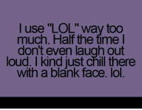 """Louding: l use """"LOL"""" way too  much. Half the time l  don't even laugh out  loud. I kind just chill there  with a blank face. lol"""