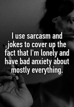 Bad, Life, and Anxiety: l use sarcasm and  jokes to cover up the  fact that I'm lonely and  have bad anxiety about  mostly everything. Depressing Quotes 365 Depression Quotes and Sayings About Depression life 1