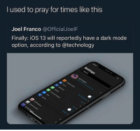 Technology, Dank Memes, and According: l used to pray for times like this  Joel Franco @OfficialJoelF  Finally: iOS 13 will reportedly have a dark mode  option, according to @technology jahphone already had this LAMO y'all is late