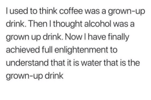 Alcohol, Coffee, and Water: l used to think coffee was a grown-up  drink. Then I thought alcohol was a  grown up drink. Now I have finally  achieved full enlightenment to  understand that it is water that is the  grown-up drink