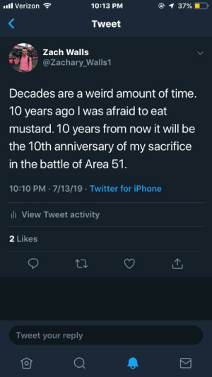 Funny, Iphone, and Twitter: l Verizon  @ 1 37% O  10:13 PM  Tweet  Zach Walls  @Zachary Walls1  Decades are a weird amount of time.  10 years agol was afraid to eat  mustard. 10 years from now it will be  the 10th anniversary of my sacrifice  in the battle of Area 51  10:10 PM 7/13/19 Twitter for iPhone  ll View Tweet activity  2 Likes  Tweet your reply Decades
