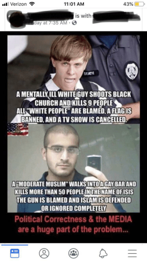 """A lot to unpack: l Verizon  11:01 AM  43%  is with  iday at 7:35 AM  SEATE  AMENTALLYILL WHITEGUY SHOOTS BLACK  CHURCH ANDIKILLS9 PEOPLE  ALL WHITE PEOPLE ARE BLAMED, A FLAGIS  BANNED, AND A TV SHOW IS CANCELLED  A""""MODERATE MUSLIM"""" WALKSINTO AGAY BAR AND  KILLS MORE THAN 50 PEOPLE INTHE NAME OF ISIS  THE GUN IS BLAMED AND ISLAMIS DEFENDED  OR IGNORED COMPLETELY  Political Correctness & the MEDIA  are a huge part of the problem...  III A lot to unpack"""