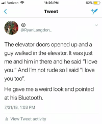"Bluetooth, Love, and Rude: l Verizon  11:26 PM  62%)-10,  Tweet  (B  @RyanLangdon_  The elevator doors opened up and a  guy walked in the elevator. It was just  me and him in there and he said ""I love  you."" And l'm not rude so l said ""I love  you too"".  He gave me a weird look and pointed  at his Bluetooth.  7/31/18, 1:03 PM  l View Tweet activity Dont Be Rude, Be Wholesome"