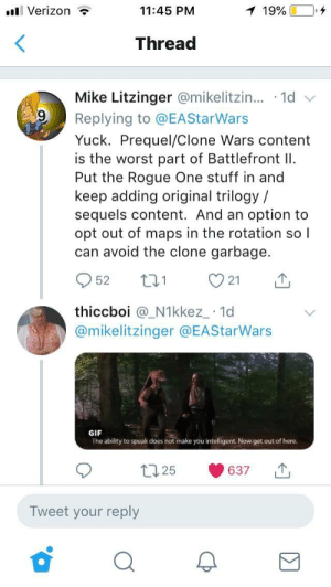 Gif, The Worst, and Verizon: l Verizon ?  11:45 PM  Thread  Mike Litzinger @mikelitzin...-1d  Replying to @EAStarWars  Yuck. Prequel/Clone Wars content  is the worst part of Battlefront I  Put the Rogue One stuff in and  keep adding original trilogy /  sequels content. And an option to  opt out of maps in the rotation so l  can avoid the clone garbage.  952 t 21  thiccboi @_N1kkez_ 1d  @mikelitzinger @EAStarWars  GIF  The ability to speak does not make you intelligent. Now get out of here.  t25 637  Tweet your reply It's treason then