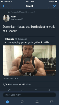 "Blackpeopletwitter, T-Mobile, and Verizon: l Verizon  12:11 PM  x 62%!  Tweet  ti Margarita Meech Retweeted  Ari B  @arinunez15  Dominican niggas get like this just to work  at T-Mobile  Y Cuando @_llegopapa  No more playing games gotta get back to this  3/8/18, 9:22 PM  2,063 Retweets 4,332 Likes  Tweet your reply <p>""You need a case or a car charger?"" (via /r/BlackPeopleTwitter)</p>"