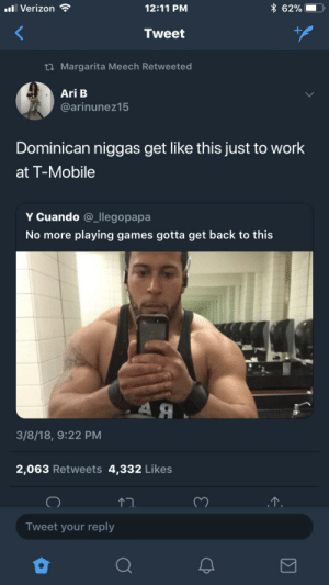 "T-Mobile, Verizon, and Work: l Verizon  12:11 PM  x 62%!  Tweet  ti Margarita Meech Retweeted  Ari B  @arinunez15  Dominican niggas get like this just to work  at T-Mobile  Y Cuando @_llegopapa  No more playing games gotta get back to this  3/8/18, 9:22 PM  2,063 Retweets 4,332 Likes  Tweet your reply ""You need a case or a car charger?"""