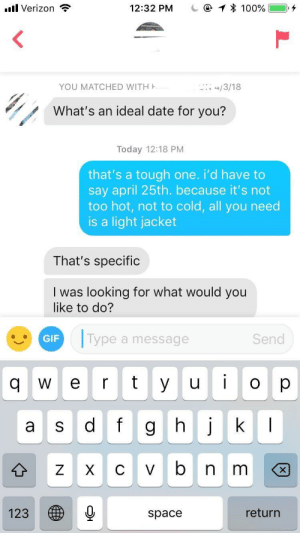 someone missed the congeniality: .l Verizon  12:32 PM  100% 1  YOU MATCHED WITH  What's an ideal date for you?  Today 12:18 PM  that's a tough one. i'd have to  say april 25th. because it's not  too hot, not to cold, all you need  is a light jacket  That's specific  I was looking for what would you  like to do?  GIF  Type a message  Send  q  e r t yuo p  a s dfg hjk  123  space  return someone missed the congeniality