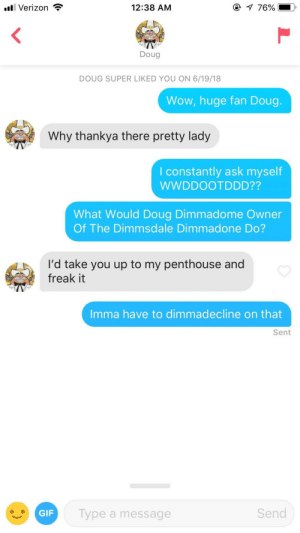 Doug Dimmadome owner of the Dimmsdale Dimmadone: l Verizon *  12:38 AM  Doug  DOUG SUPER LIKED YOU ON 6/19/18  Wow, huge fan Doug.  Why thankya there pretty lady  I constantly ask myself  WWDDOOTDDD??  What Would Doug Dimmadome Owner  Of The Dimmsdale Dimmadone Do?  I'd take you up to my penthouse and  freak it  Imma have to dimmadecline on that  Sent  GIF  Type a message  Send Doug Dimmadome owner of the Dimmsdale Dimmadone