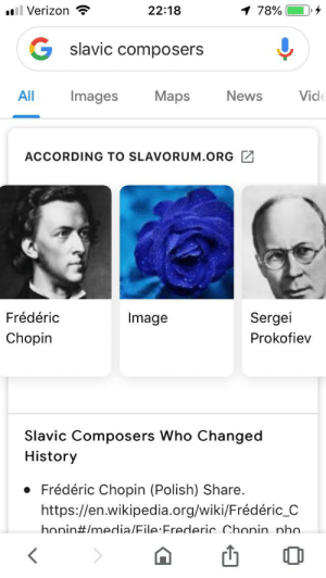 Image, such a grand composer!: l Verizon  22:18  1 78%  slavic composers  Vid  All  Images  Maps  News  ACCORDING TO SLAVORUM.ORG  Sergei  Frédéric  Image  Chopin  Prokofiev  Slavic Composers Who Changed  History  Frédéric Chopin (Polish) Share.  https://en.wikipedia.org/wiki/Frédéric_C  honin#/media/Eile:Frederic Chonin nho.  < Image, such a grand composer!