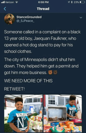 Not all heroes wear capes…: l Verizon  23%  6:08 PM  Thread  StanceGrounded  @_SJPeace_  Someone called in a complaint on a black  13 year old boy, Jaequan Faulkner, who  opened a hot dog stand to pay for his  school clothes.  The city of Minneapolis didn't shut him  down. They helped him get a permit and  got him more business.  WE NEED MORE OF THIS  RETWEET!  TRUS  TRUST  Taysy Not all heroes wear capes…