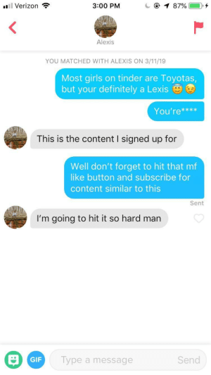 Boys, we are in: l Verizon  3:00 PM  Alexis  YOU MATCHED WITH ALEXIS ON 3/11/19  Most girls on tinder are Toyotas  but your definitely a Lexis  You're***x  This is the content I signed up for  Well don't forget to hit that mf  like button and subscribe for  content similar to this  Sent  I'm going to hit it so hard man  GIF  Type a message  Send Boys, we are in