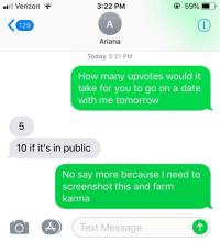 Verizon, Date, and Karma: l Verizon ?  3:22 PM  59%  129  Ariana  Today 3:21 PM  How many upvotes would it  take for you to go on a date  with me tomorrow  10 if it's in public  No say more because I need to  screenshot this and farm  karma  Text Message  个 Me irl