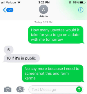 Dank, Memes, and Target: l Verizon ?  3:22 PM  59%  129  Ariana  Today 3:21 PM  How many upvotes would it  take for you to go on a date  with me tomorrow  10 if it's in public  No say more because I need to  screenshot this and farm  karma  Text Message  个 Me irl by meltman2 MORE MEMES