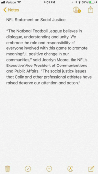 "The NFL releases a statement on Colin Kaepernick  📸: Ian Rapoport: l Verizon  4:03 PM  Notes  NFL Statement on Social Justice  ""The National Football League believes in  dialogue, understanding and unity. We  embrace the role and responsibility of  everyone involved with this game to promote  meaningful, positive change in our  communities,"" said Jocelyn Moore, the NFL'S  Executive Vice President of Communications  and Public Affairs. ""The social justice issues  that Colin and other professional athletes have  raised deserve our attention and action."" The NFL releases a statement on Colin Kaepernick  📸: Ian Rapoport"